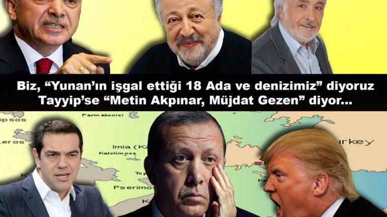 """Biz, """"Yunan'ın işgal ettiği 18 Ada ve denizimiz"""" diyoruz, Tayyip'se """"Metin Akpınar, Müjdat Gezen"""" diyor…"""